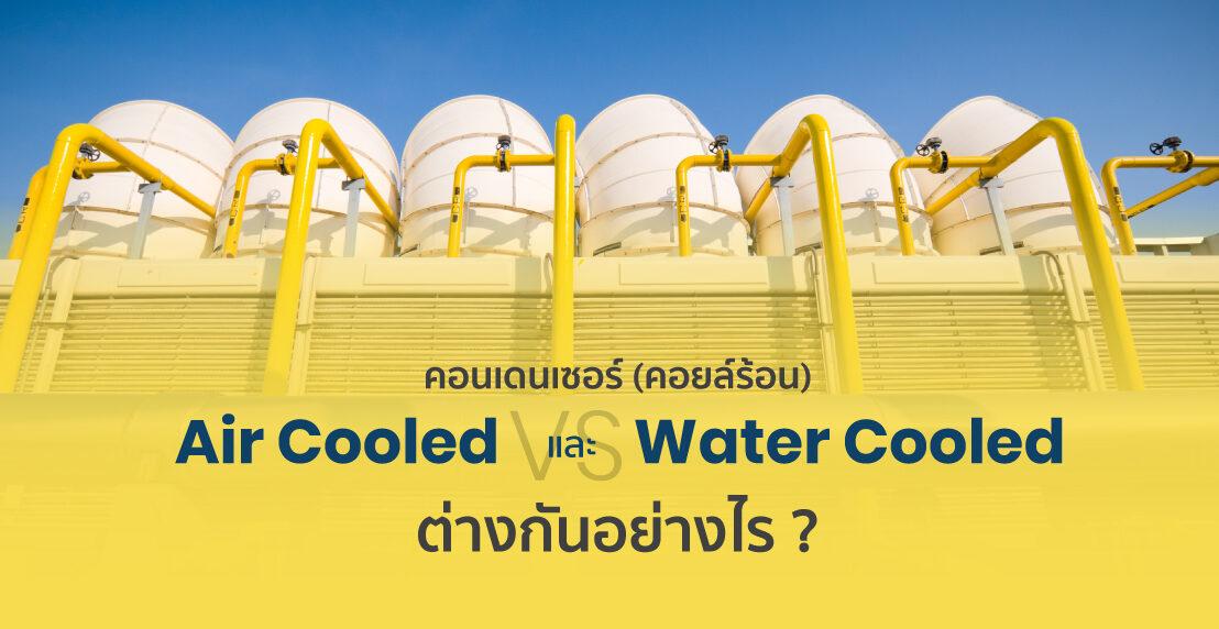 คอนเดนเซอร์(คอยล์ร้อน) แบบ Air Cooled และ Water Cooled ต่างกันอย่างไร?